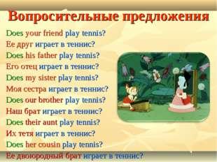 Вопросительные предложения Does your friend play tennis? Ее друг играет в тен