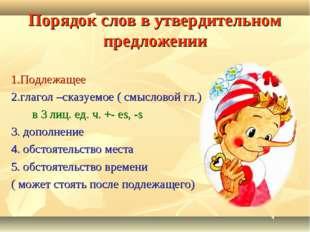 Порядок слов в утвердительном предложении 1.Подлежащее 2.глагол –сказуемое (