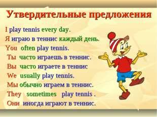 Утвердительные предложения I play tennis every day. Я играю в теннис каждый д