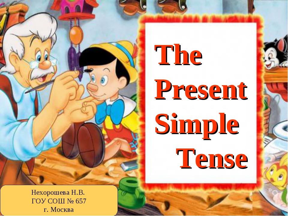 The Present Simple Tense Нехорошева Н.В. ГОУ СОШ № 657 г. Москва