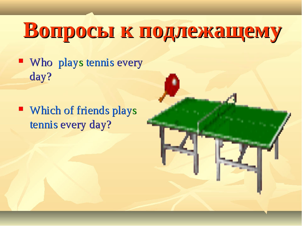 Вопросы к подлежащему Who plays tennis every day? Which of friends plays tenn...