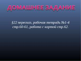 §22 пересказ, рабочая тетрадь №1-4 стр.60-61, работа с картой стр.62.
