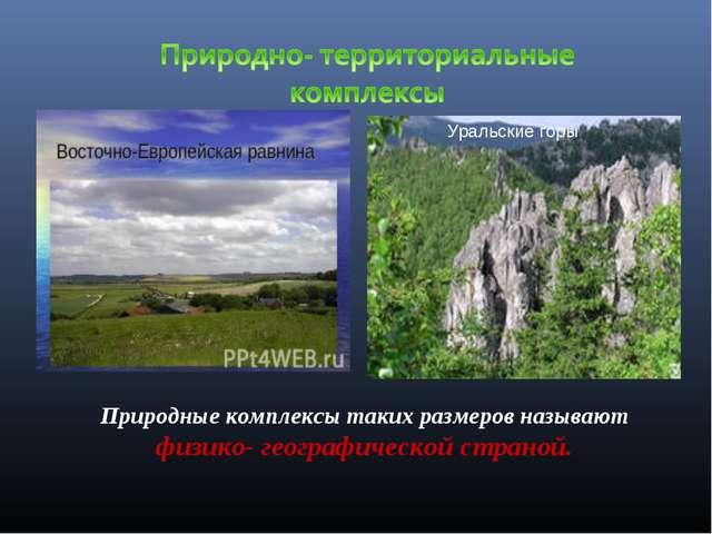 Уральские горы Природные комплексы таких размеров называют физико- географиче...