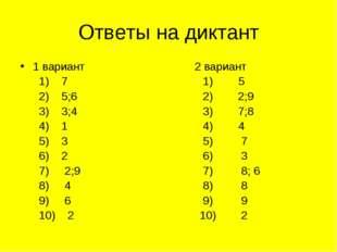 Ответы на диктант 1 вариант 2 вариант 1) 7 1) 5 2) 5;6 2) 2;9 3) 3;4 3) 7;8 4