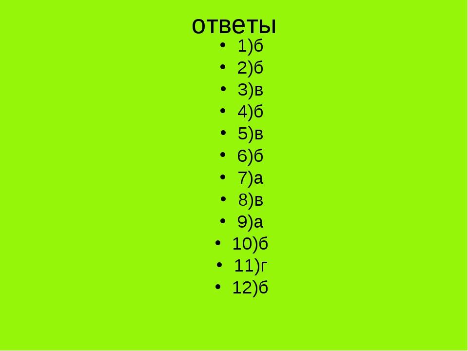 ответы 1)б 2)б 3)в 4)б 5)в 6)б 7)а 8)в 9)а 10)б 11)г 12)б