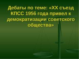 Дебаты по теме: «XX съезд КПСС 1956 года привел к демократизации советского о
