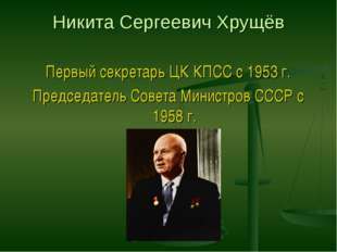 Никита Сергеевич Хрущёв Первый секретарь ЦК КПСС с 1953 г. Председатель Совет