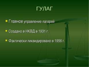ГУЛАГ Главное управление лагерей Создано в НКВД в 1931 г. Фактически ликвидир