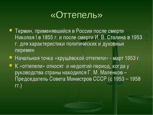 «Оттепель» Термин, применявшийся в России после смерти Николая I в 1855 г. и