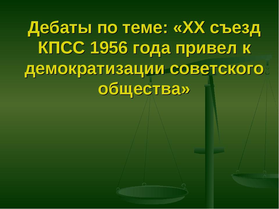 Дебаты по теме: «XX съезд КПСС 1956 года привел к демократизации советского о...