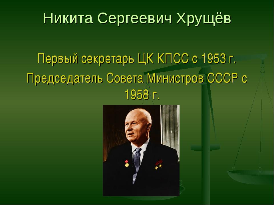 Никита Сергеевич Хрущёв Первый секретарь ЦК КПСС с 1953 г. Председатель Совет...