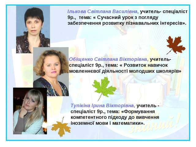 Ількова Світлана Василівна, учитель- спеціаліст 9р., тема: « Сучасний урок з...