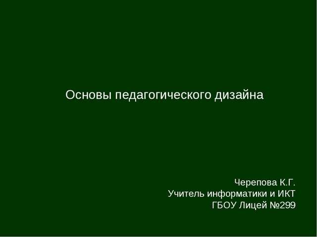 Основы педагогического дизайна Черепова К.Г. Учитель информатики и ИКТ ГБОУ Л...