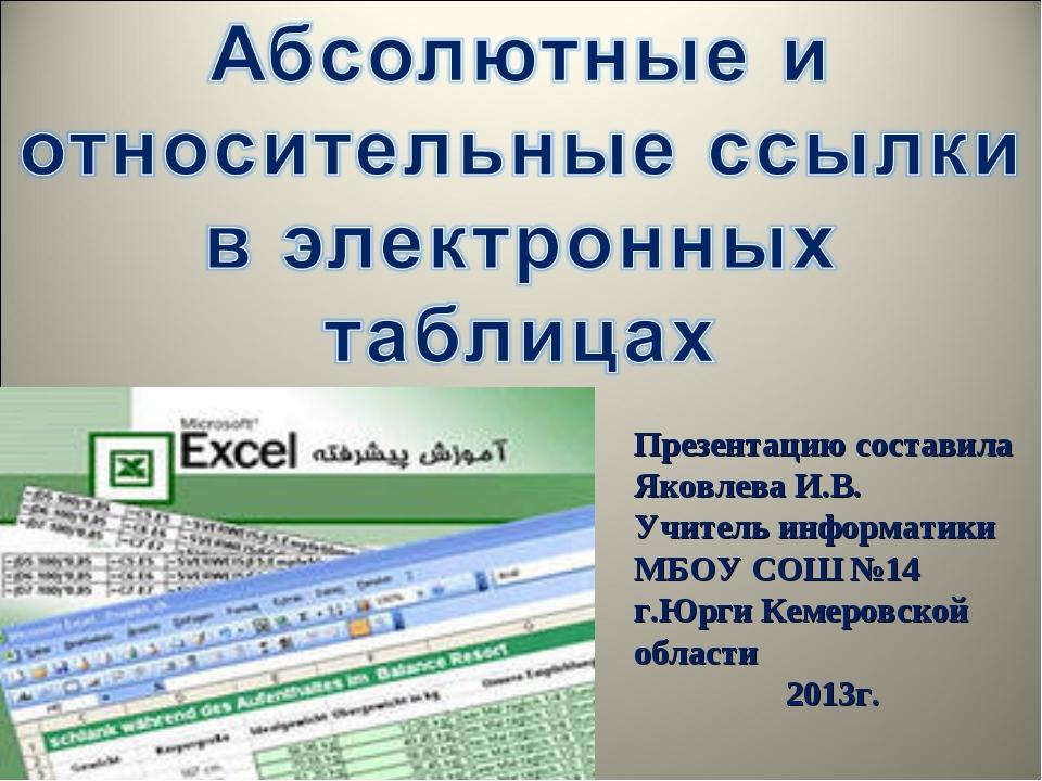 Презентацию составила Яковлева И.В. Учитель информатики МБОУ СОШ №14 г.Юрги К...