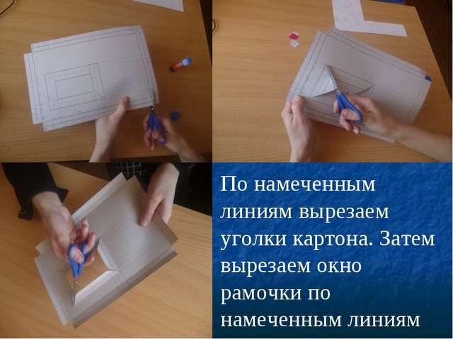 По намеченным линиям вырезаем уголки картона. Затем вырезаем окно рамочки по...