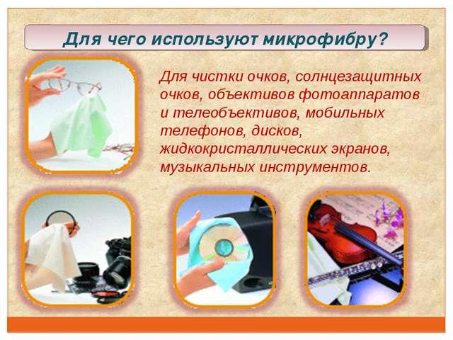 Для чего используют микрофибру? Длячистки очков, солнцезащитных очков, объек...