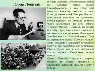 В годы Великой Отечественной войны Ю. Левитан читал сводки Совинформбюро, и е