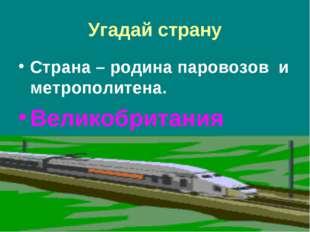 Угадай страну Страна – родина паровозов и метрополитена. Великобритания