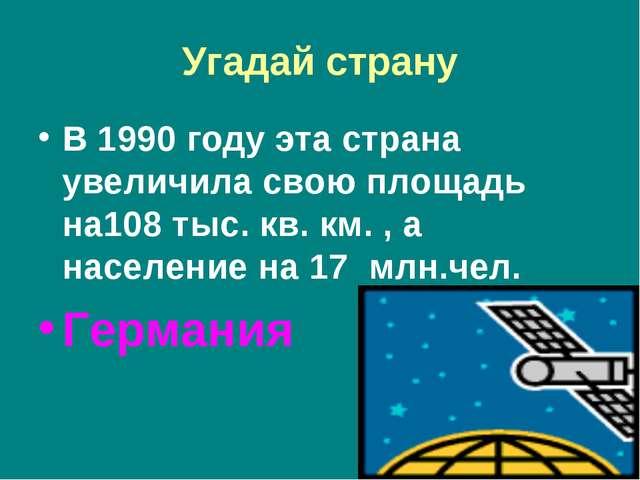 Угадай страну В 1990 году эта страна увеличила свою площадь на108 тыс. кв. км...