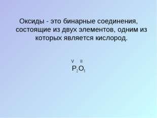 Оксиды - это бинарные соединения, состоящие из двух элементов, одним из котор