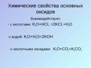 Химические свойства основных оксидов Взаимодействуют - с кислотами: K2O+HCL =