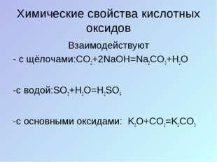 Химические свойства кислотных оксидов Взаимодействуют - с щёлочами:CO2+2NaOH=