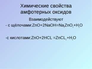 Химические свойства амфотерных оксидов Взаимодействуют - с щёлочами:ZnO+2NaOH