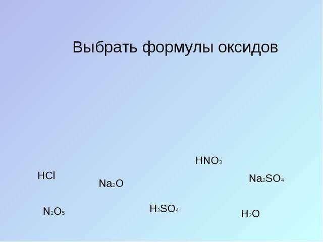 Выбрать формулы оксидов HCl H2SO4 H2O Na2O N2O5 HNO3 Na2SO4
