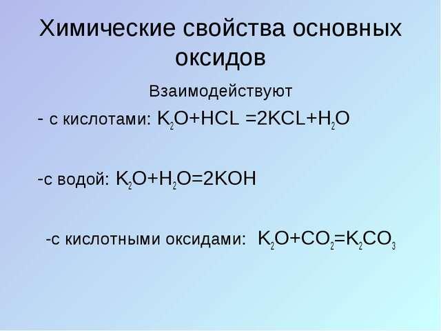 Химические свойства основных оксидов Взаимодействуют - с кислотами: K2O+HCL =...