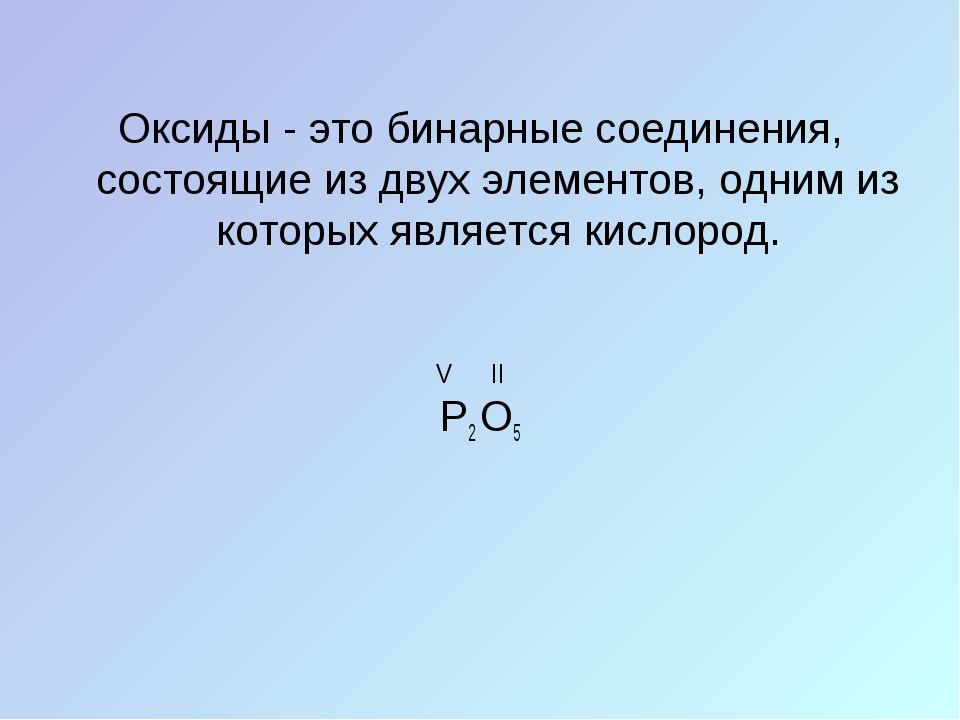 Оксиды - это бинарные соединения, состоящие из двух элементов, одним из котор...