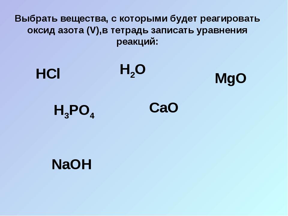 Выбрать вещества, с которыми будет реагировать оксид азота (V),в тетрадь запи...