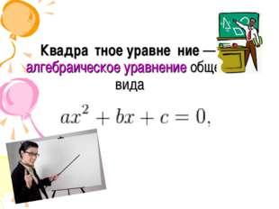 Квадра́тное уравне́ние—алгебраическое уравнениеобщего вида