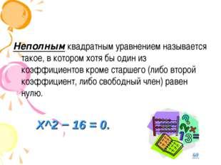Неполнымквадратным уравнением называется такое, в котором хотя бы один из ко