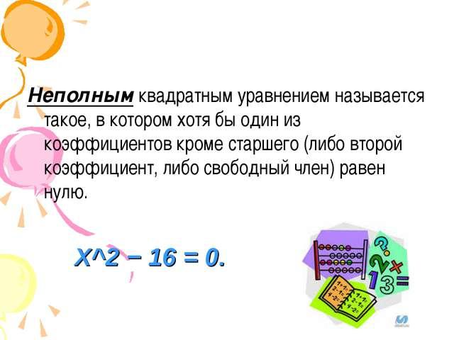 Неполнымквадратным уравнением называется такое, в котором хотя бы один из ко...