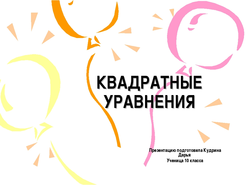 КВАДРАТНЫЕ УРАВНЕНИЯ Презентацию подготовила Кудрина Дарья Ученица 10 класса