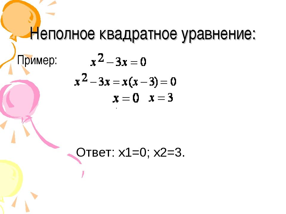 Неполное квадратное уравнение: Пример:  . Ответ: x1=0;...