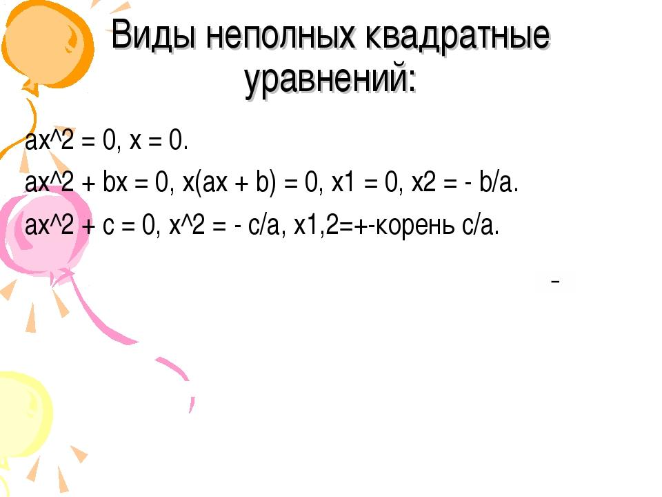 Виды неполных квадратные уравнений: ах^2= 0, х = 0. aх^2+ bx = 0, х(ах + b)...