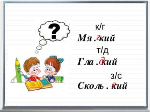 Мя . кий Гла . кий Сколь . кий т/д к/г з/с г д з