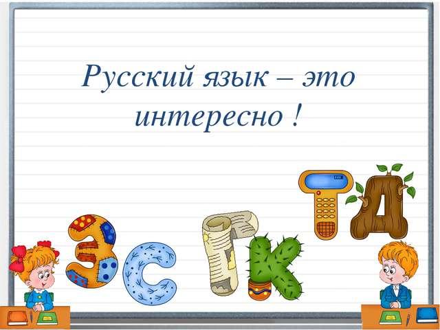 Русский язык – это интересно !