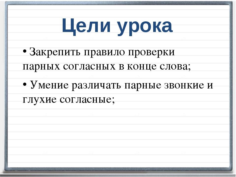 Цели урока Закрепить правило проверки парных согласных в конце слова; Умение...