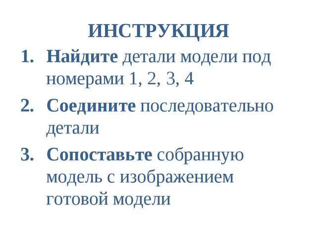 ИНСТРУКЦИЯ Найдите детали модели под номерами 1, 2, 3, 4 Соедините последоват...
