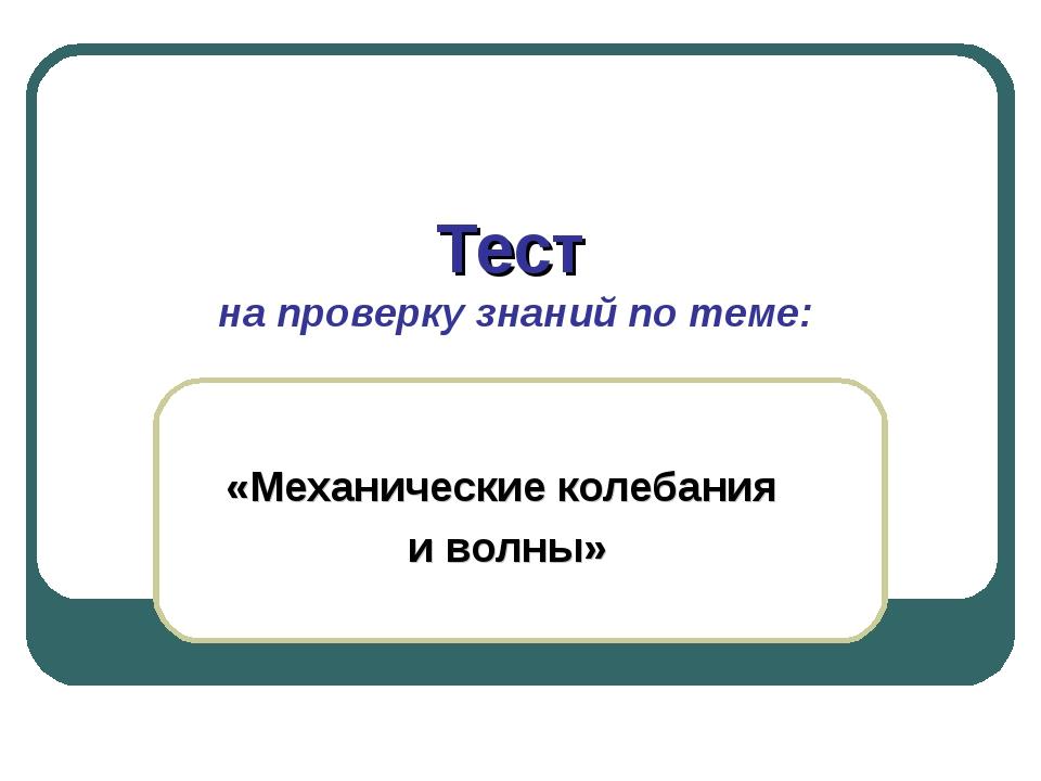 Тест на проверку знаний по теме: «Механические колебания и волны»