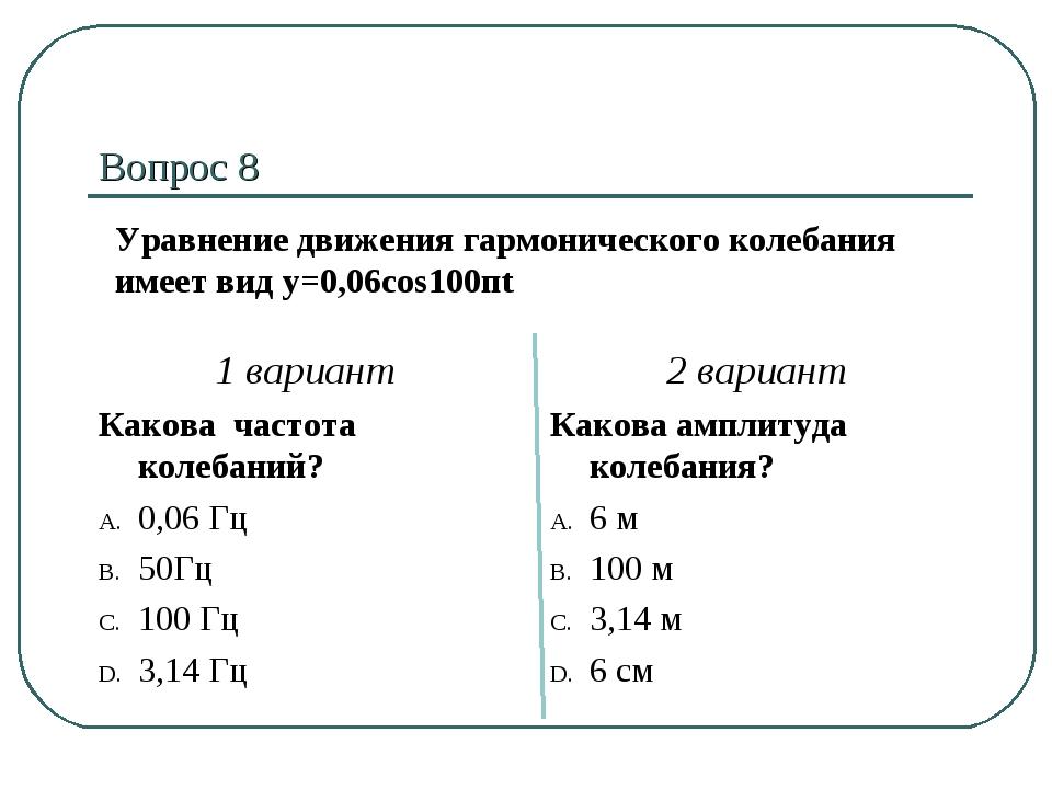 Вопрос 8 1 вариант Какова частота колебаний? 0,06 Гц 50Гц 100 Гц 3,14 Гц 2 ва...