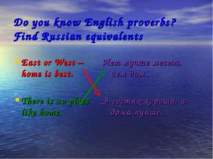 Do you know English proverbs? Find Russian equivalents East or West – home is