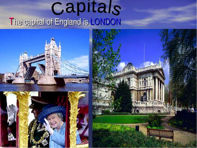 The capital of England is LONDON