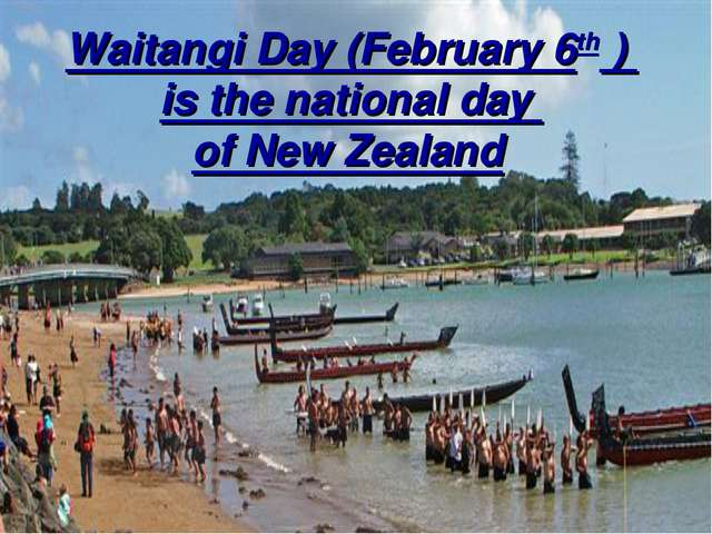 Waitangi Day (February 6th ) is the national day of New Zealand