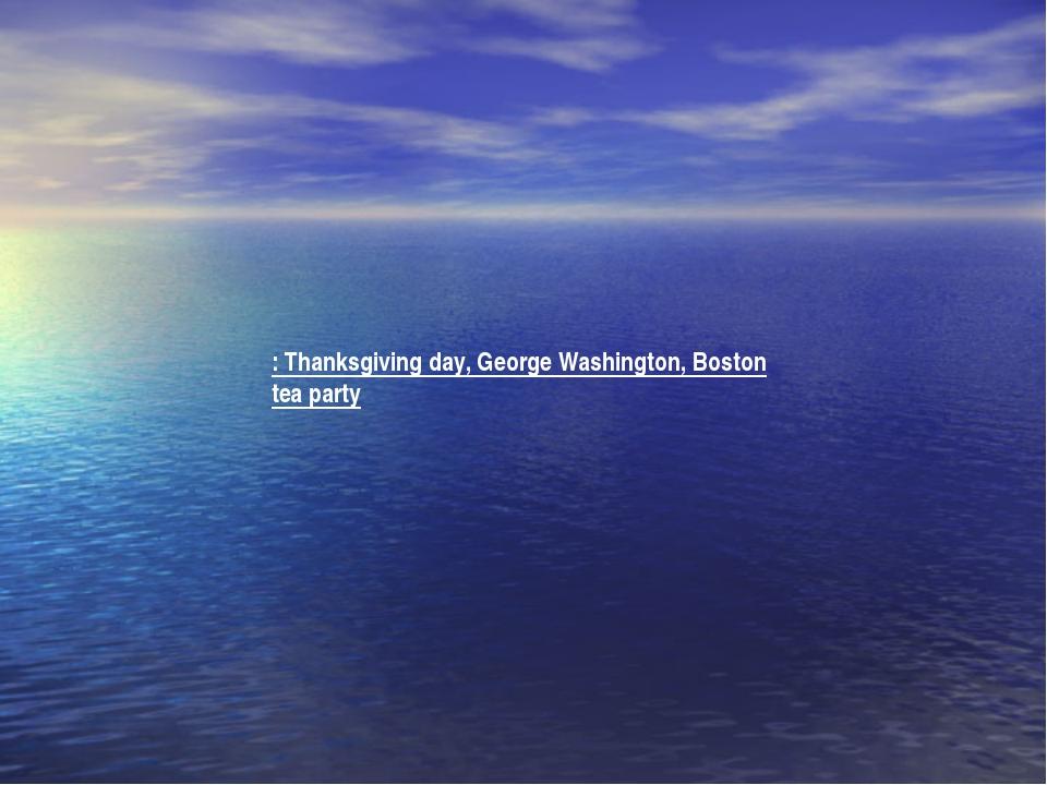 : Thanksgiving day, George Washington, Boston tea party