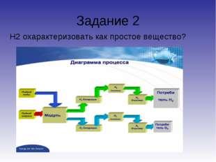 Задание 2 Н2 охарактеризовать как простое вещество?