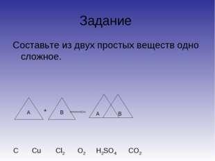 Задание Составьте из двух простых веществ одно сложное. А B A B + C О2 Cu Cl2
