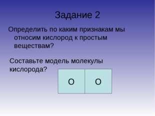 Задание 2 Определить по каким признакам мы относим кислород к простым веществ